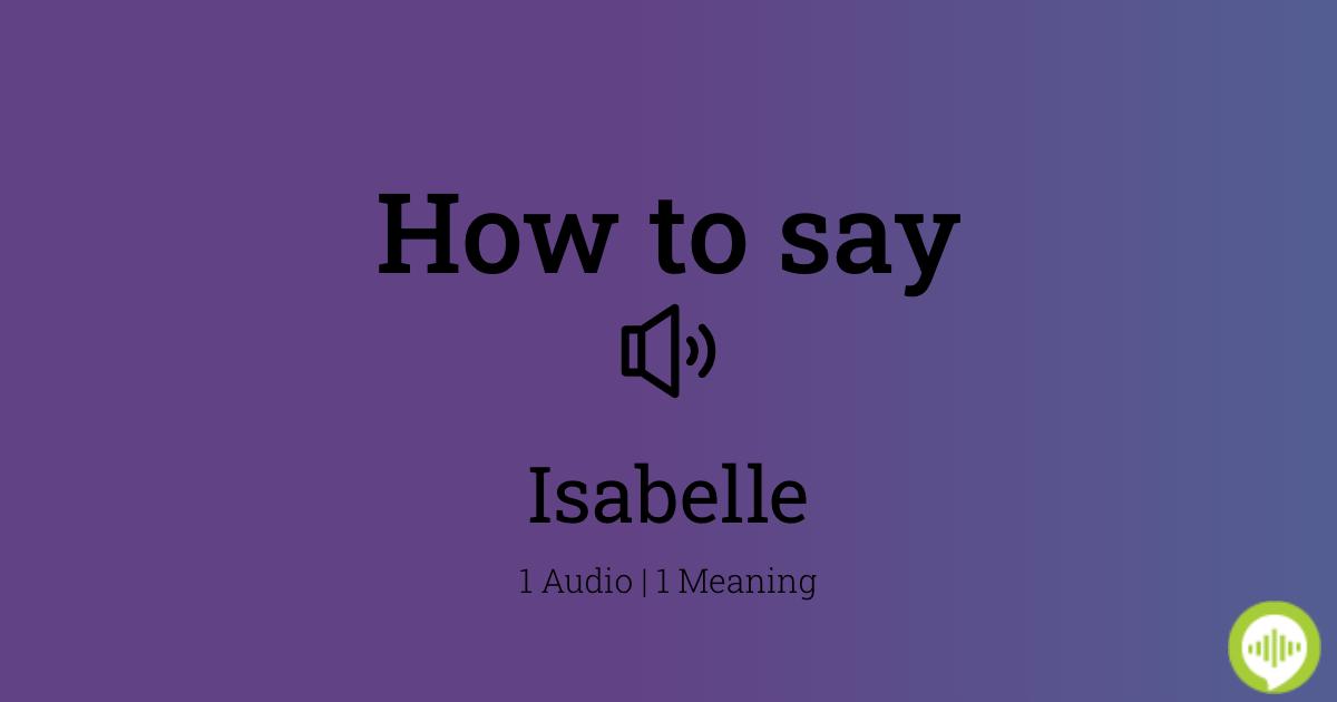 19++ Isabelle name pronunciation info