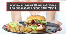 Are you a foodie? Check out these Famous cuisines around the World
