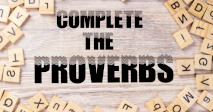 COMPLETE THE PROVERBS